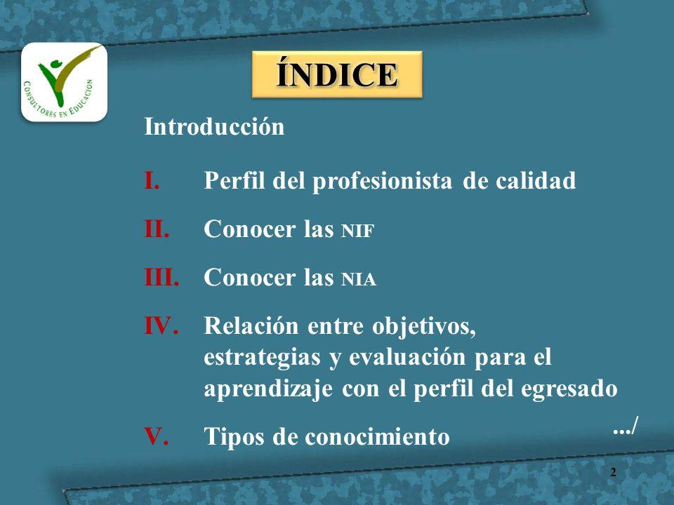 2 Introducción I.Perfil del profesionista de calidad II.Conocer las NIF III.Conocer las NIA IV.Relación entre objetivos, estrategias y evaluación para