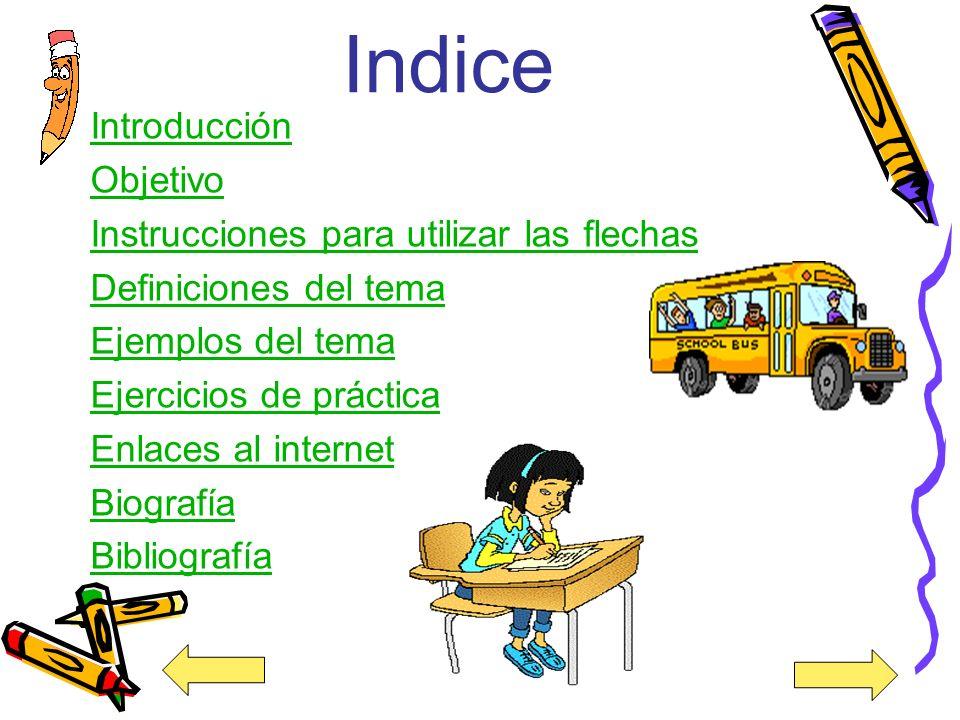 Indice Introducción Objetivo Instrucciones para utilizar las flechas Definiciones del tema Ejemplos del tema Ejercicios de práctica Enlaces al internet Biografía Bibliografía