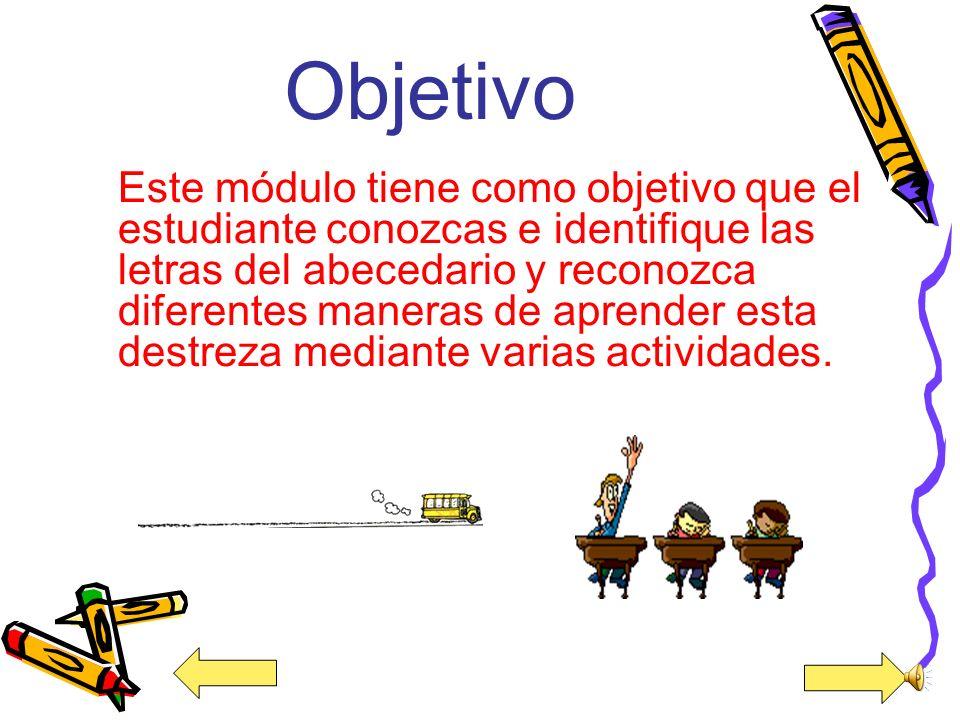 Objetivo Este módulo tiene como objetivo que el estudiante conozcas e identifique las letras del abecedario y reconozca diferentes maneras de aprender esta destreza mediante varias actividades.