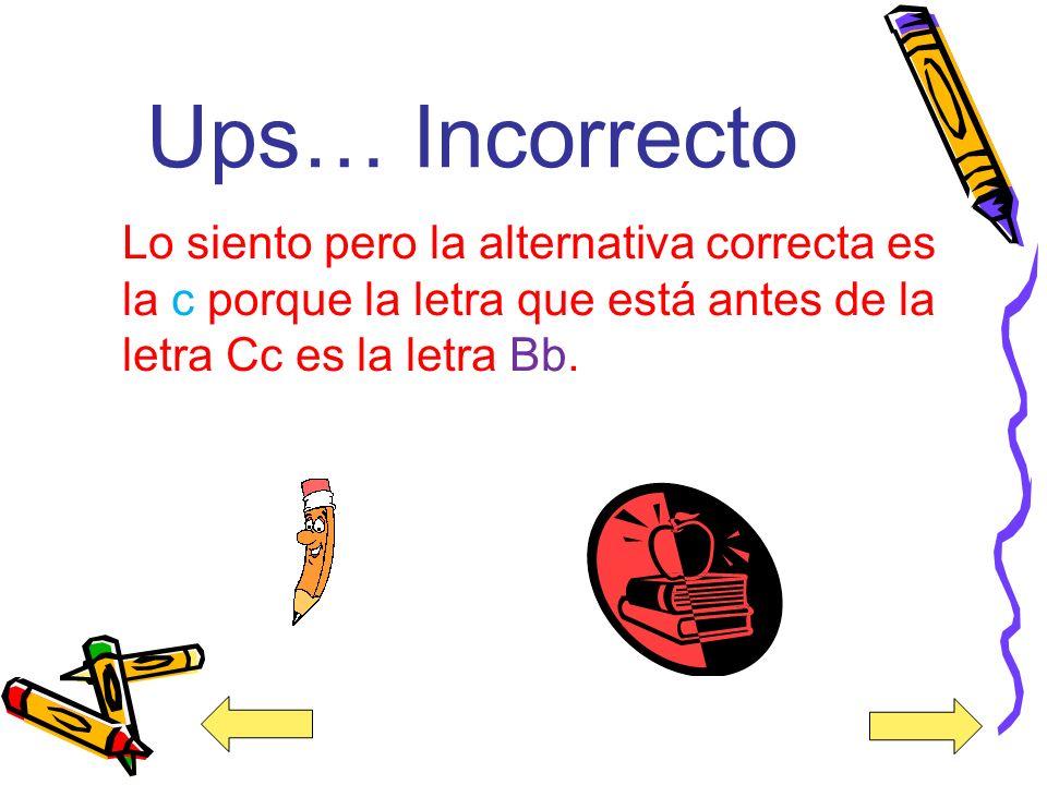 ¡Felicidades! Muy buen trabajo la alternativa correcta es la c porque la letra que está antes de la letra Cc es la letra Bb.