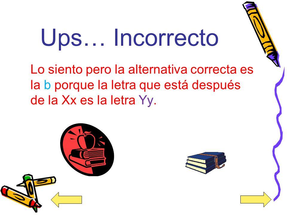 ¡Felicidades! Muy bien la alternativa correcta es la b porque la letra que está después de la Xx es la letra Yy.