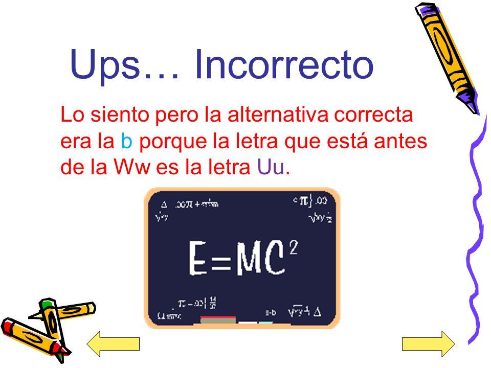 ¡Felicidades! Muy bien la alternativa correcta es la b porque la letra que está antes de la letra Ww es la letra Uu.