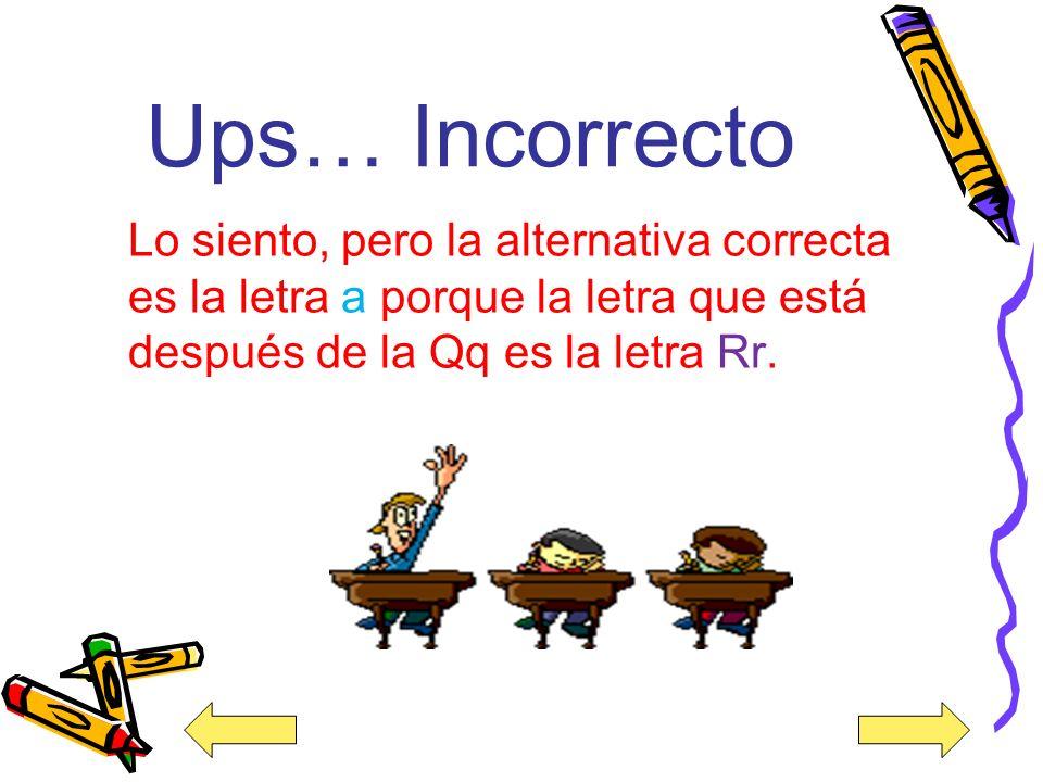 ¡Muy bien! La alternativa correcta es la a porque la letra que está después de la letra Qq es la letra Rr.