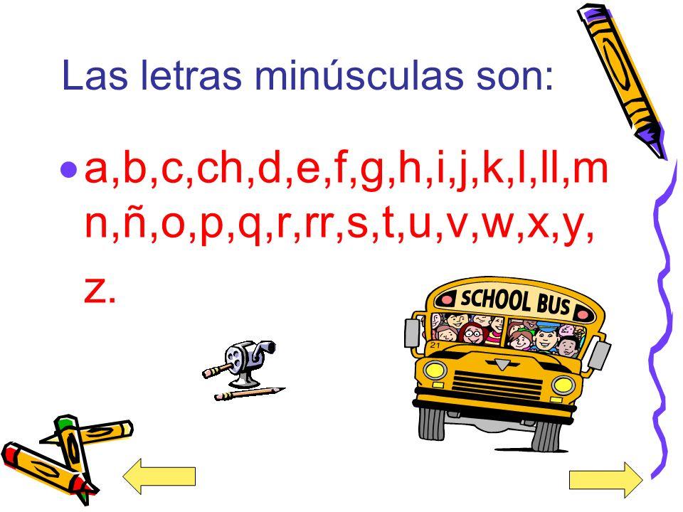 Las letras minúsculas son: a,b,c,ch,d,e,f,g,h,i,j,k,l,ll,m n,ñ,o,p,q,r,rr,s,t,u,v,w,x,y, z.