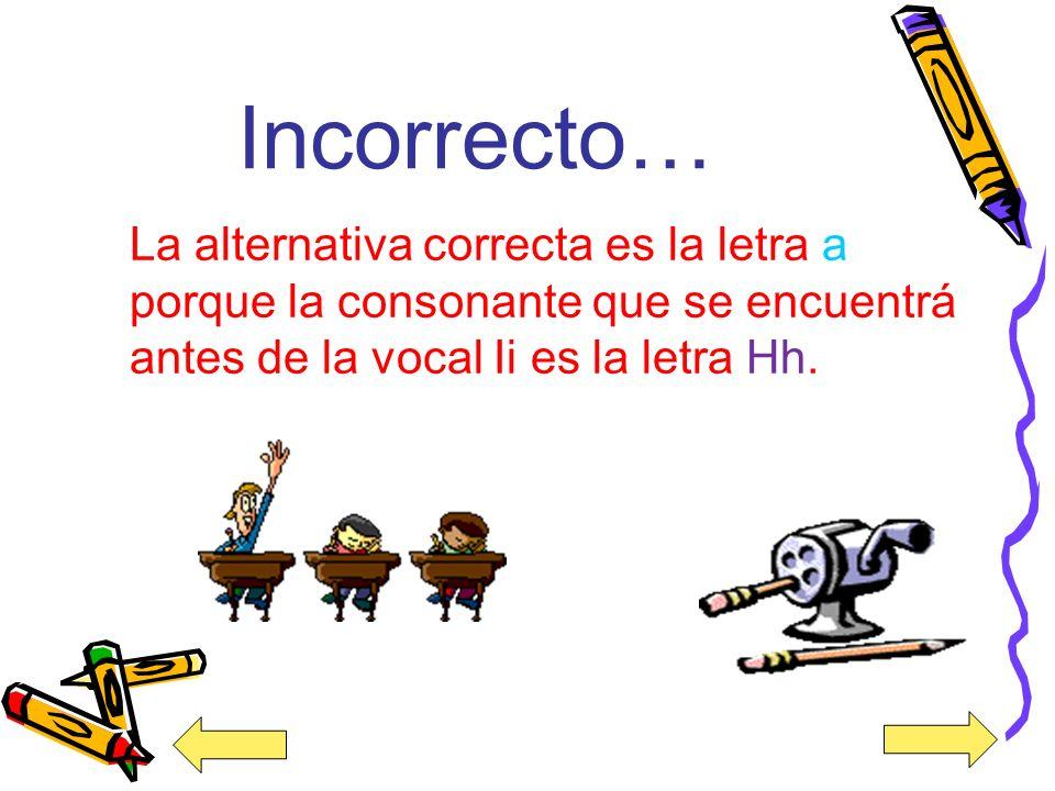 ¡Muy Bien! La alternativa correcta es la letra a porque la consonante que está antes de la vocal Ii es letra la Hh.