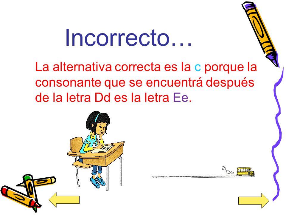 ¡Muy Bien! Buen trabajo la alternativa correcta es la letra c porque la vocal que está después de la consonante Dd es la letra Ee.