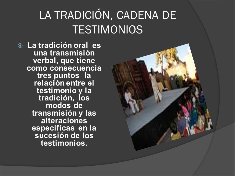 LA TRADICIÓN, CADENA DE TESTIMONIOS La tradición oral es una transmisión verbal, que tiene como consecuencia tres puntos la relación entre el testimon