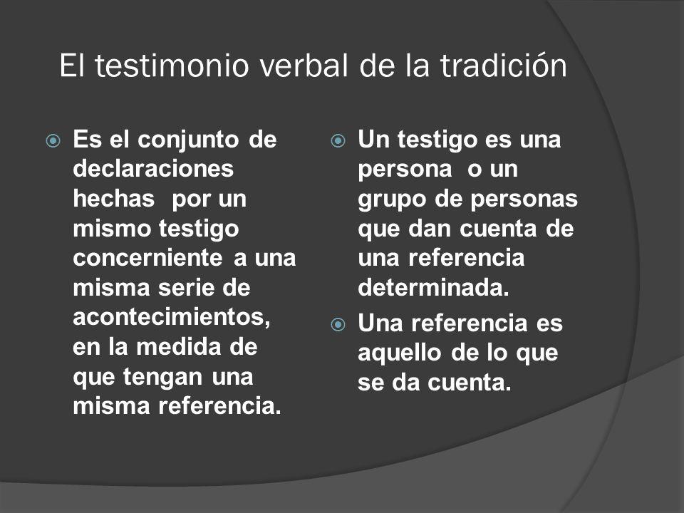 El testimonio verbal de la tradición Es el conjunto de declaraciones hechas por un mismo testigo concerniente a una misma serie de acontecimientos, en