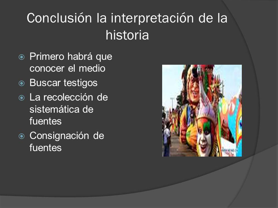 Conclusión la interpretación de la historia Primero habrá que conocer el medio Buscar testigos La recolección de sistemática de fuentes Consignación d