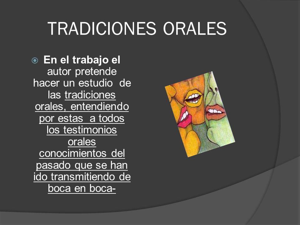 TRADICIONES ORALES En el trabajo el autor pretende hacer un estudio de las tradiciones orales, entendiendo por estas a todos los testimonios orales co