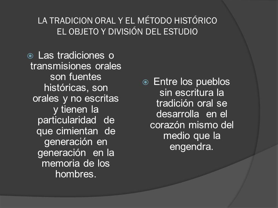 LA TRADICION ORAL Y EL MÉTODO HISTÓRICO EL OBJETO Y DIVISIÓN DEL ESTUDIO Las tradiciones o transmisiones orales son fuentes históricas, son orales y n