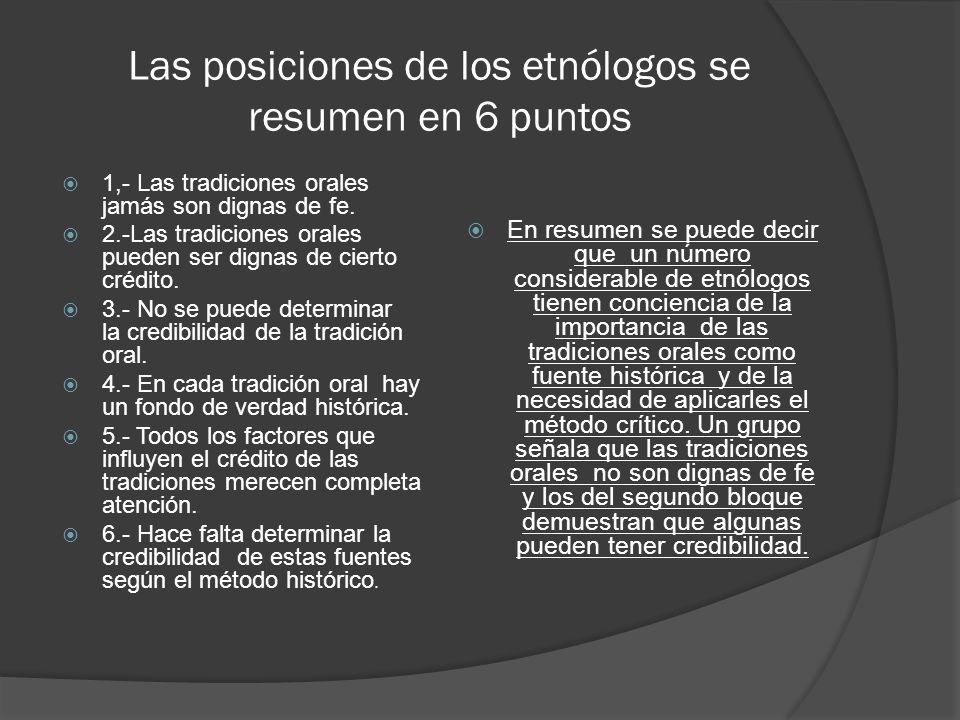 Las posiciones de los etnólogos se resumen en 6 puntos 1,- Las tradiciones orales jamás son dignas de fe. 2.-Las tradiciones orales pueden ser dignas