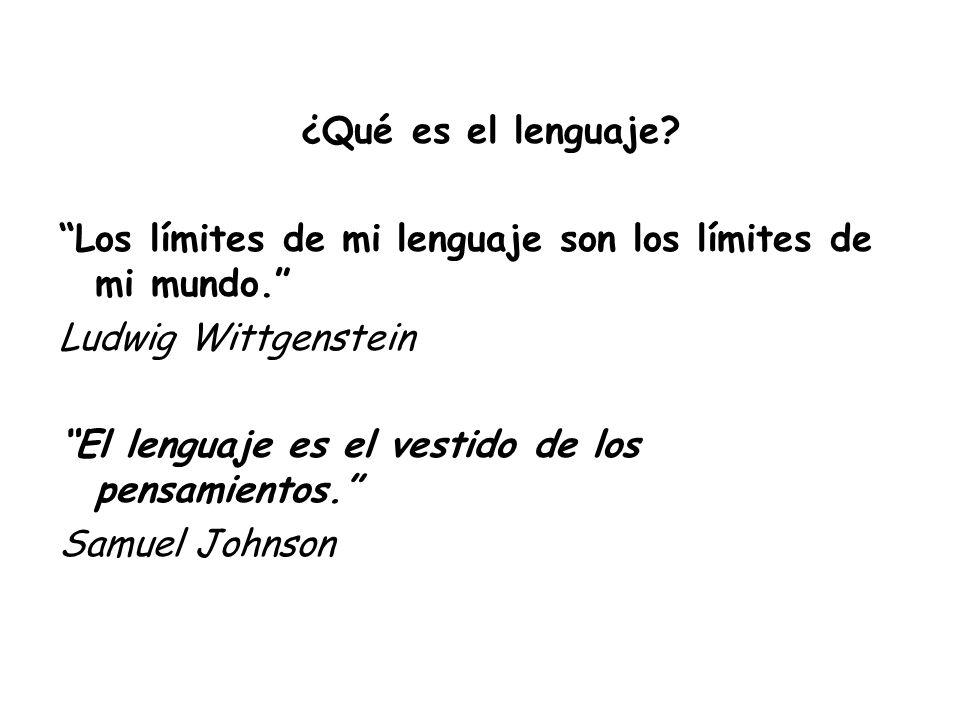 ¿Qué es el lenguaje? Los límites de mi lenguaje son los límites de mi mundo. Ludwig Wittgenstein El lenguaje es el vestido de los pensamientos. Samuel