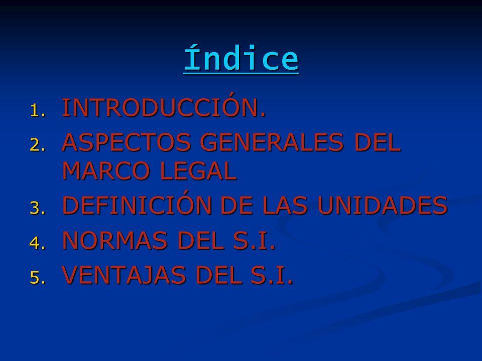 Índice 1. INTRODUCCIÓN. 2. ASPECTOS GENERALES DEL MARCO LEGAL 3. DEFINICIÓN DE LAS UNIDADES 4. NORMAS DEL S.I. 5. VENTAJAS DEL S.I.