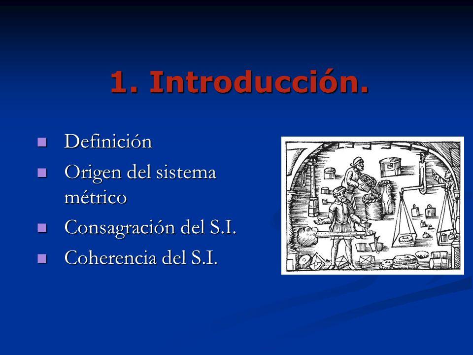 1. Introducción. Definición Definición Origen del sistema métrico Origen del sistema métrico Consagración del S.I. Consagración del S.I. Coherencia de