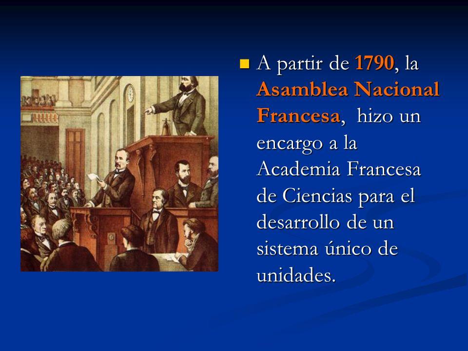 A partir de 1790, la Asamblea Nacional Francesa, hizo un encargo a la Academia Francesa de Ciencias para el desarrollo de un sistema único de unidades