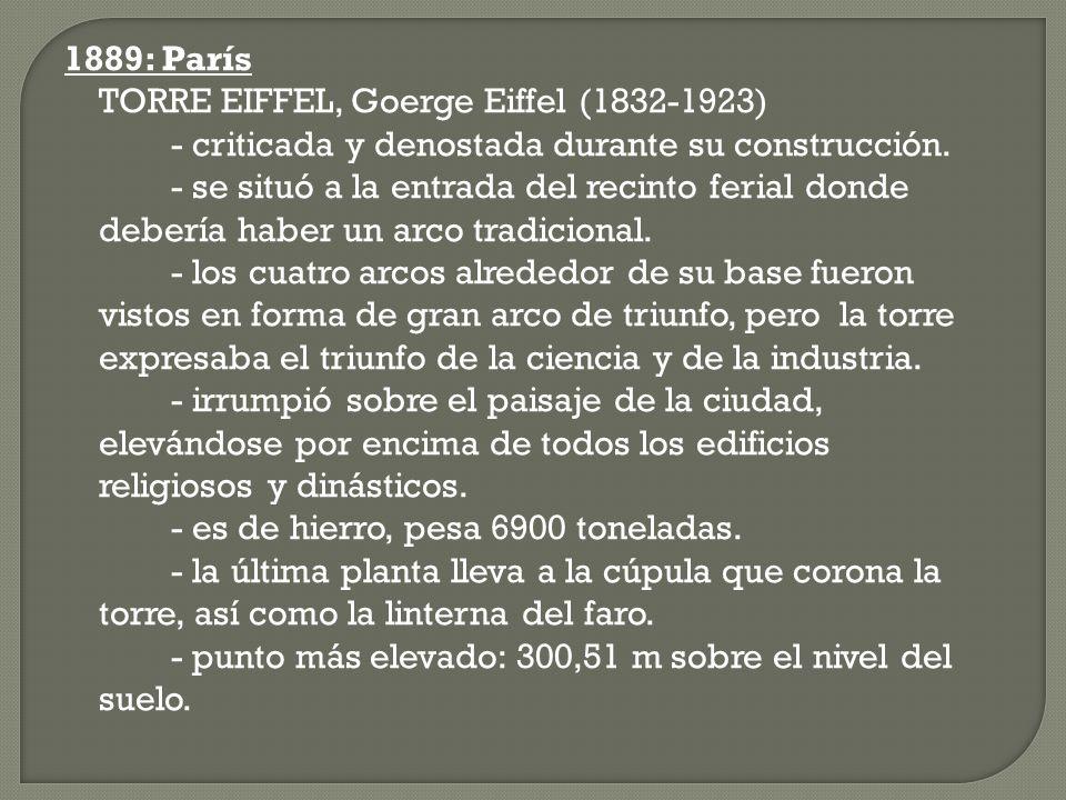 1889: París TORRE EIFFEL, Goerge Eiffel (1832-1923) - criticada y denostada durante su construcción. - se situó a la entrada del recinto ferial donde