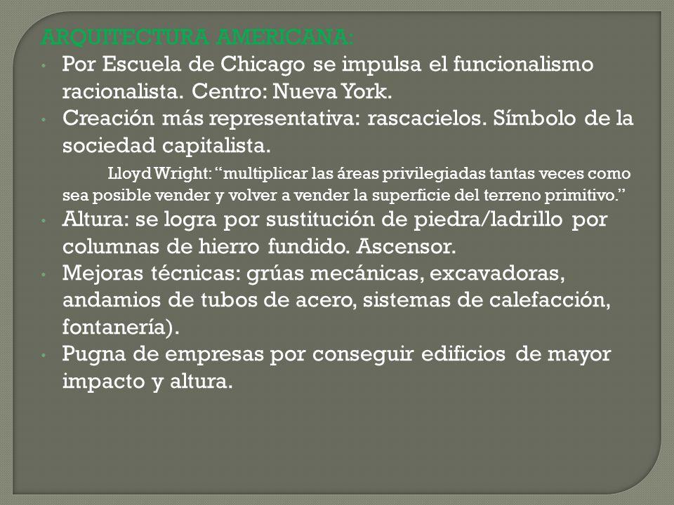 ARQUITECTURA AMERICANA: Por Escuela de Chicago se impulsa el funcionalismo racionalista. Centro: Nueva York. Creación más representativa: rascacielos.