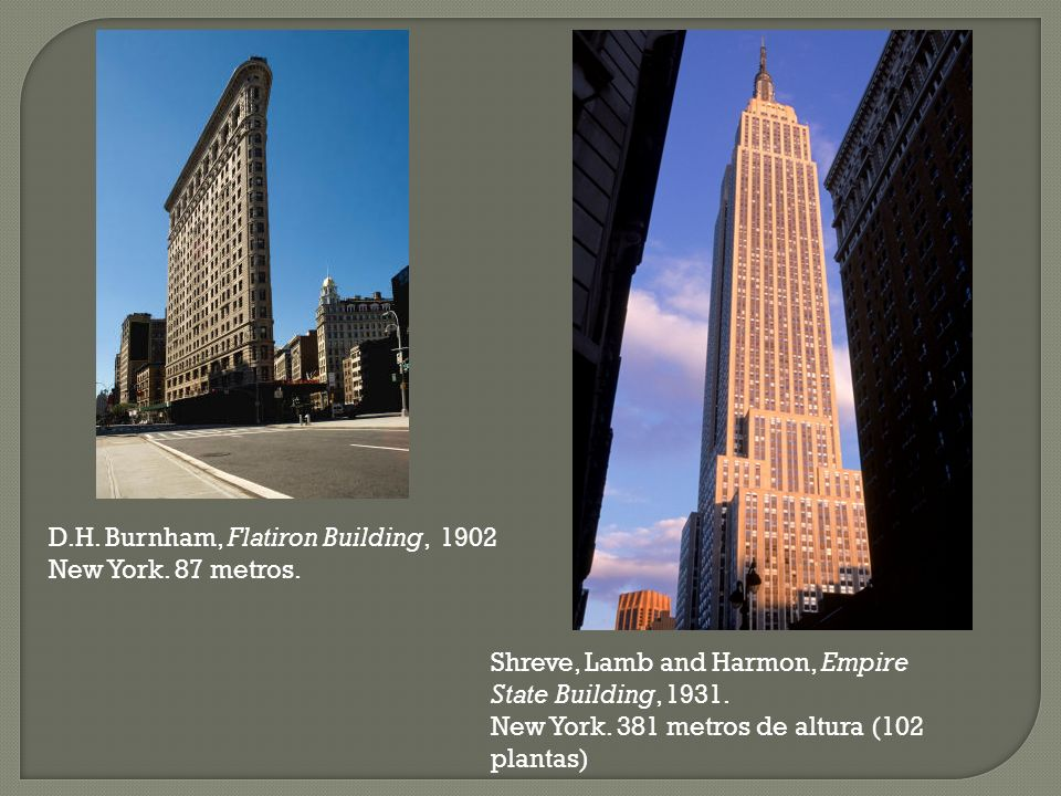 D.H. Burnham, Flatiron Building, 1902 New York. 87 metros. Shreve, Lamb and Harmon, Empire State Building, 1931. New York. 381 metros de altura (102 p