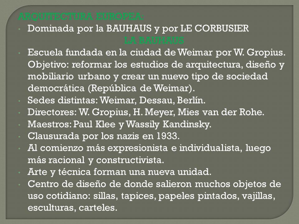 ARQUITECTURA EUROPEA: Dominada por la BAUHAUS y por LE CORBUSIER LA BAUHAUS Escuela fundada en la ciudad de Weimar por W. Gropius. Objetivo: reformar