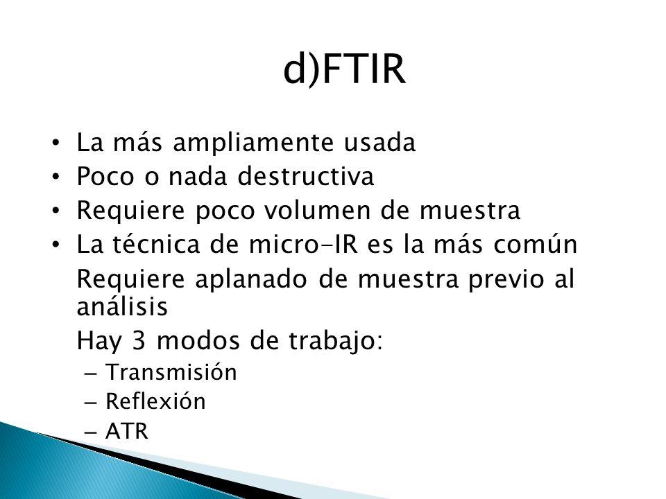 d)FTIR La más ampliamente usada Poco o nada destructiva Requiere poco volumen de muestra La técnica de micro-IR es la más común Requiere aplanado de m