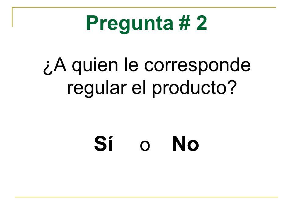 Pregunta # 2 ¿A quien le corresponde regular el producto? Sí o No