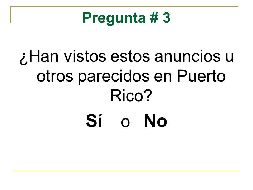 Pregunta # 3 ¿Han vistos estos anuncios u otros parecidos en Puerto Rico? Sí o No