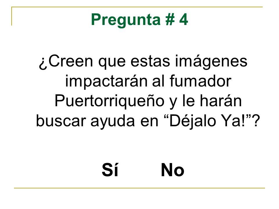 Pregunta # 4 ¿Creen que estas imágenes impactarán al fumador Puertorriqueño y le harán buscar ayuda en Déjalo Ya!? Sí No