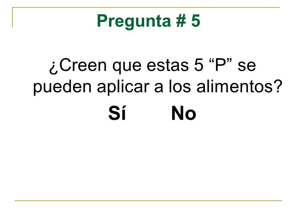 Pregunta # 5 ¿Creen que estas 5 P se pueden aplicar a los alimentos? Sí No