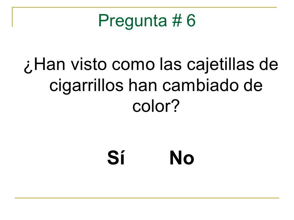 Pregunta # 6 ¿Han visto como las cajetillas de cigarrillos han cambiado de color? Sí No