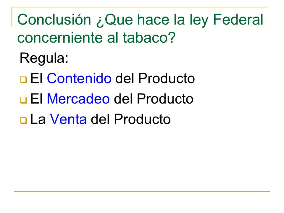 Conclusión ¿Que hace la ley Federal concerniente al tabaco? Regula: El Contenido del Producto El Mercadeo del Producto La Venta del Producto