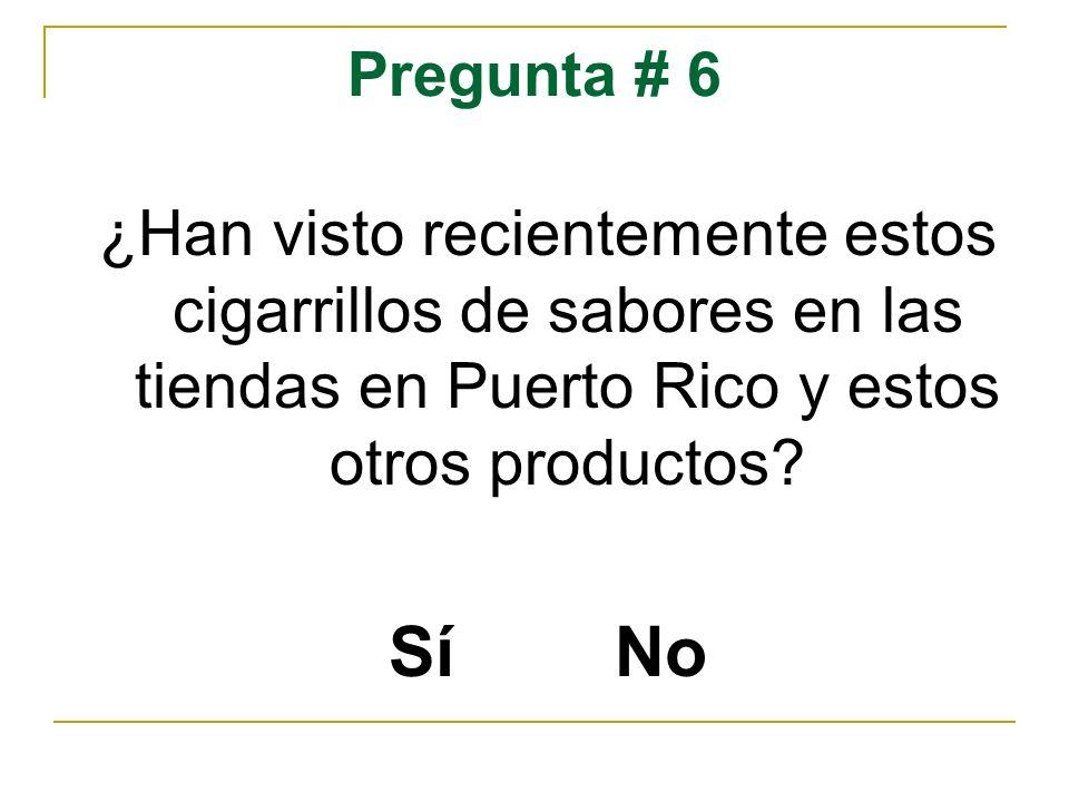 Pregunta # 6 ¿Han visto recientemente estos cigarrillos de sabores en las tiendas en Puerto Rico y estos otros productos? Sí No