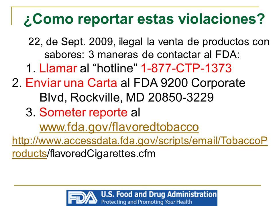 ¿Como reportar estas violaciones? 22, de Sept. 2009, ilegal la venta de productos con sabores: 3 maneras de contactar al FDA: 1. Llamar al hotline 1-8