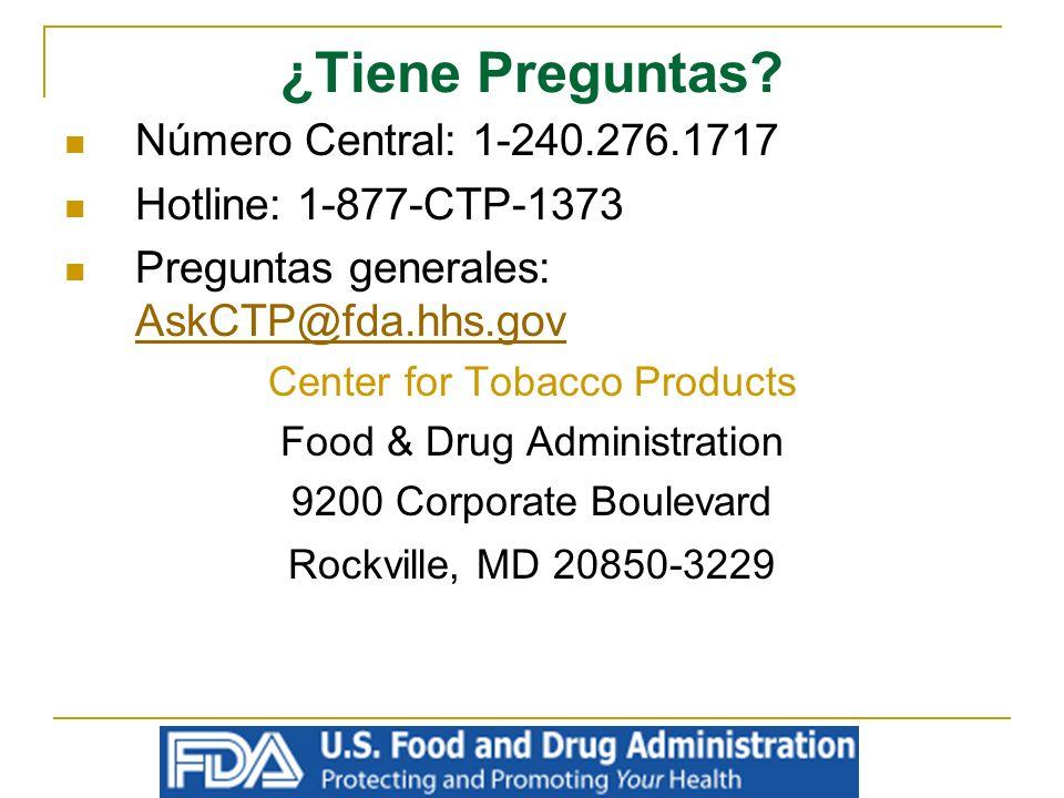 ¿Tiene Preguntas? Número Central: 1-240.276.1717 Hotline: 1-877-CTP-1373 Preguntas generales: AskCTP@fda.hhs.gov AskCTP@fda.hhs.gov Center for Tobacco