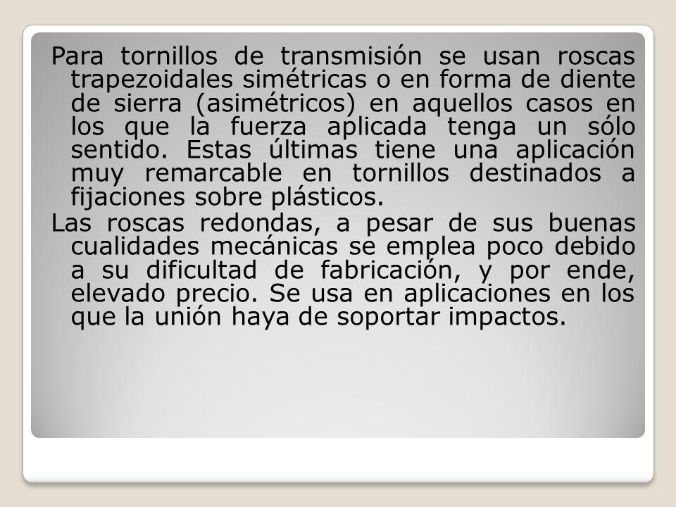 Para tornillos de transmisión se usan roscas trapezoidales simétricas o en forma de diente de sierra (asimétricos) en aquellos casos en los que la fue