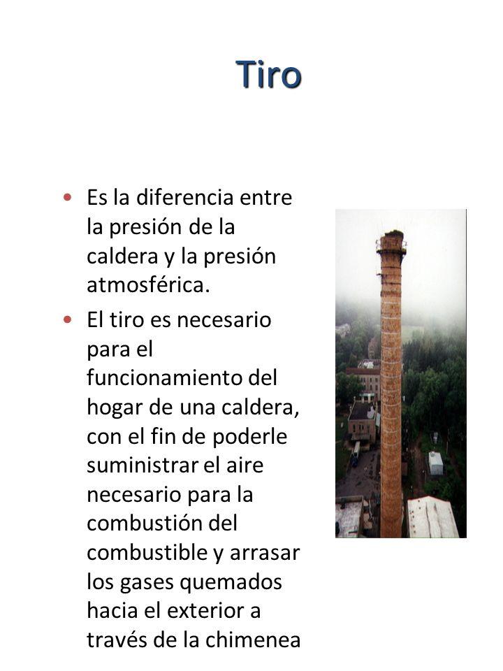 Tiro Es la diferencia entre la presión de la caldera y la presión atmosférica. El tiro es necesario para el funcionamiento del hogar de una caldera, c