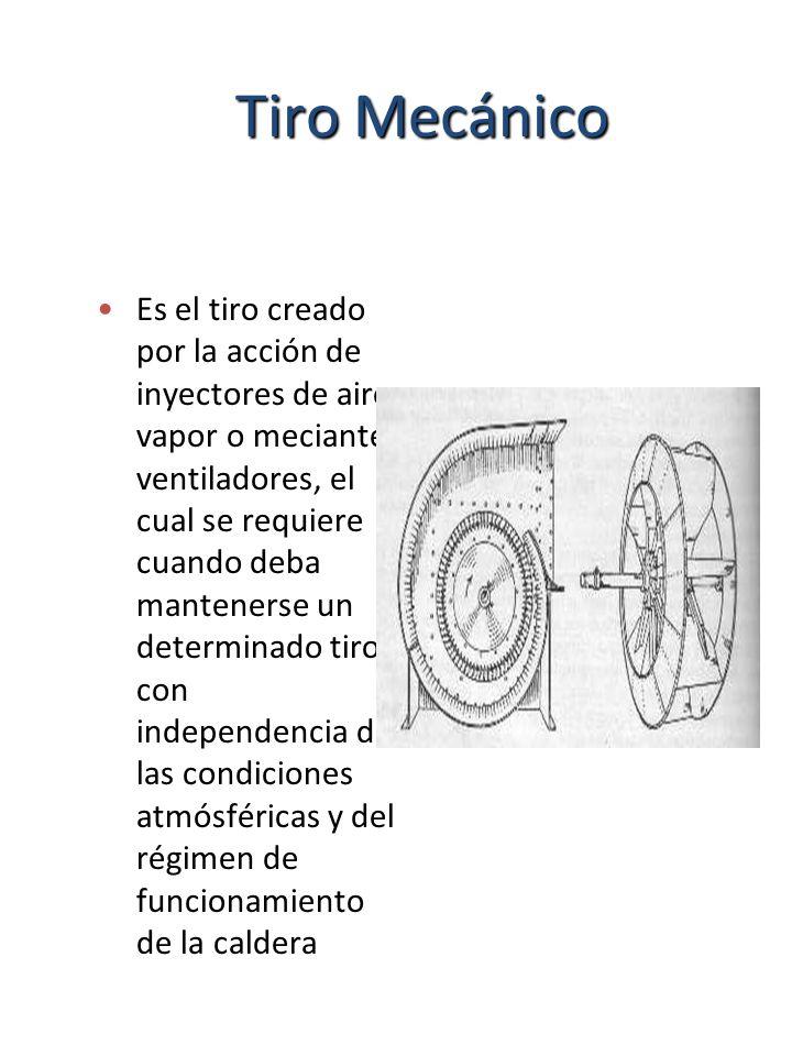 Tiro Mecánico Es el tiro creado por la acción de inyectores de aire, vapor o meciante ventiladores, el cual se requiere cuando deba mantenerse un dete