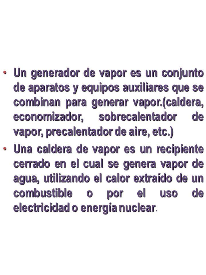 Un generador de vapor es un conjunto de aparatos y equipos auxiliares que se combinan para generar vapor.(caldera, economizador, sobrecalentador de va