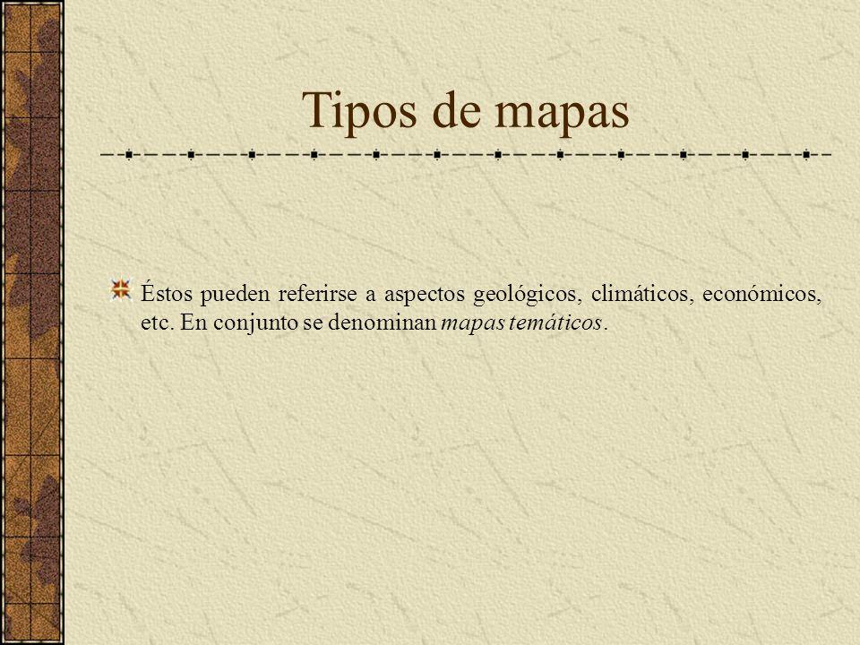 Tipos de mapas Éstos pueden referirse a aspectos geológicos, climáticos, económicos, etc. En conjunto se denominan mapas temáticos.