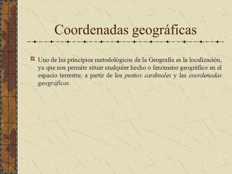 Coordenadas geográficas Uno de las principios metodológicos de la Geografía es la localización, ya que nos permite situar cualquier hecho o fenómeno g