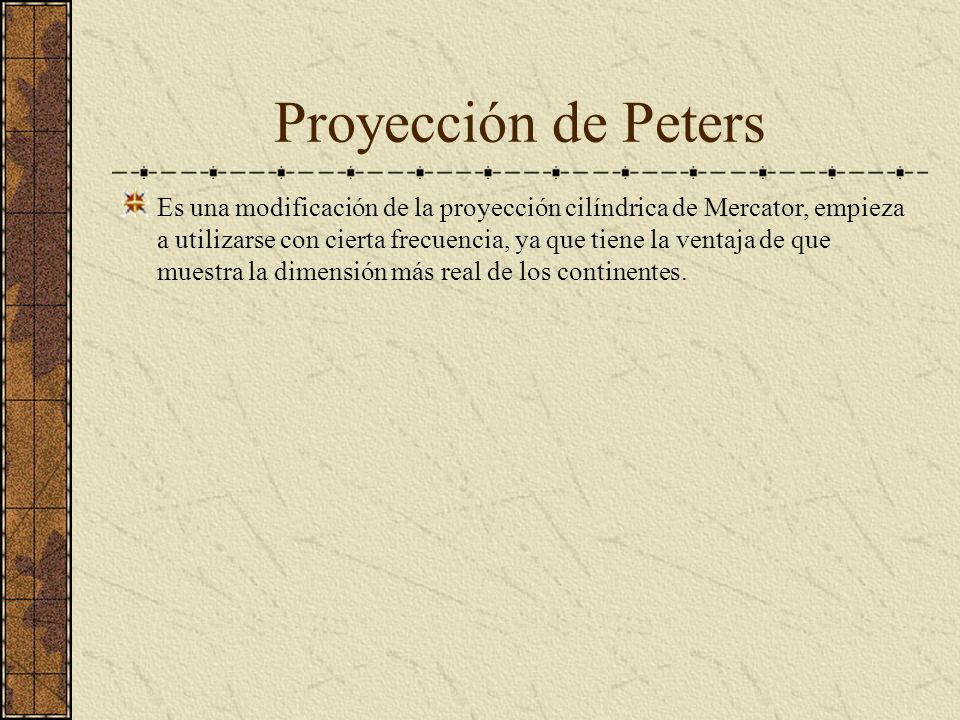 Proyección de Peters Es una modificación de la proyección cilíndrica de Mercator, empieza a utilizarse con cierta frecuencia, ya que tiene la ventaja