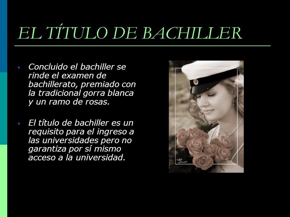 EL TÍTULO DE BACHILLER Concluido el bachiller se rinde el examen de bachillerato, premiado con la tradicional gorra blanca y un ramo de rosas. El títu