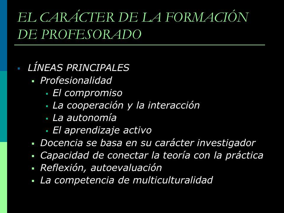 EL CARÁCTER DE LA FORMACIÓN DE PROFESORADO LÍNEAS PRINCIPALES Profesionalidad El compromiso La cooperación y la interacción La autonomía El aprendizaj