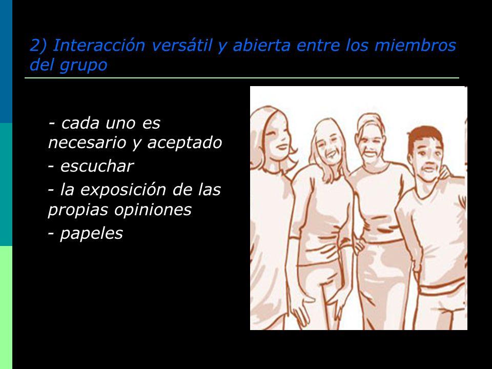 2) Interacción versátil y abierta entre los miembros del grupo - cada uno es necesario y aceptado - escuchar - la exposición de las propias opiniones