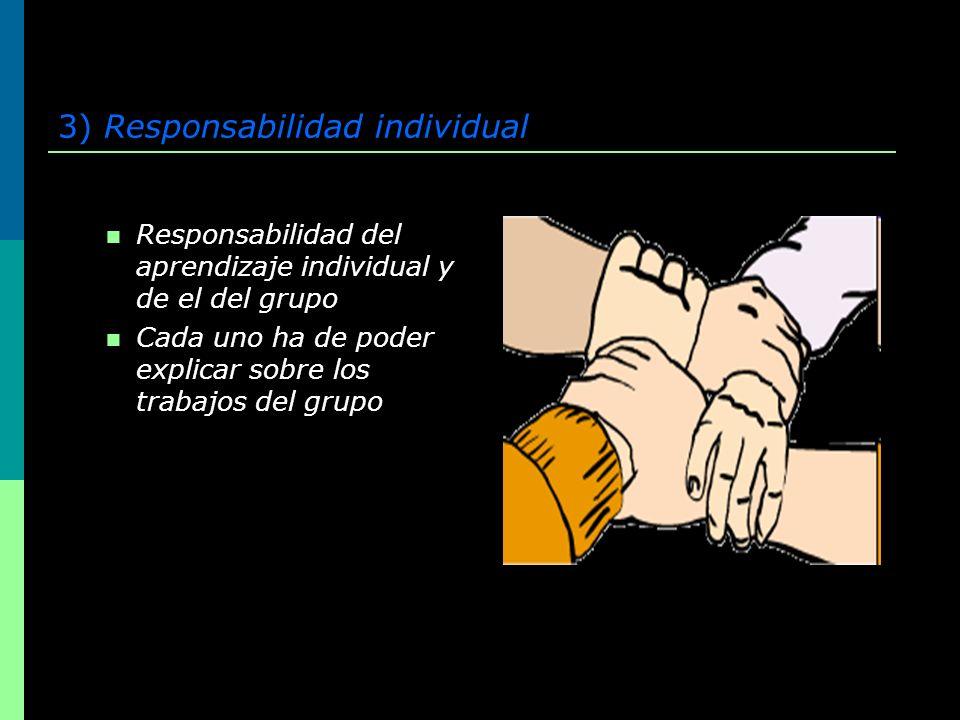 3) Responsabilidad individual Responsabilidad del aprendizaje individual y de el del grupo Cada uno ha de poder explicar sobre los trabajos del grupo