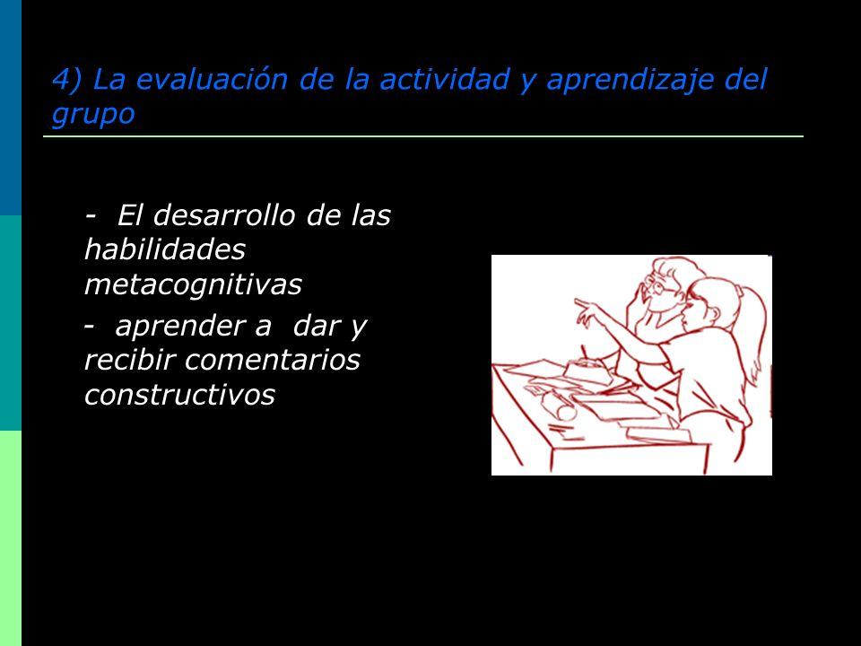 4) La evaluación de la actividad y aprendizaje del grupo - El desarrollo de las habilidades metacognitivas - aprender a dar y recibir comentarios cons