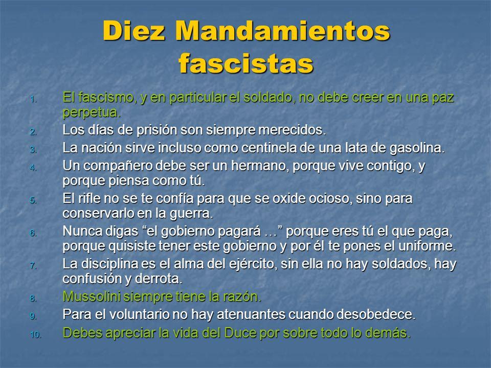 Diez Mandamientos fascistas 1. El fascismo, y en particular el soldado, no debe creer en una paz perpetua. 2. Los días de prisión son siempre merecido