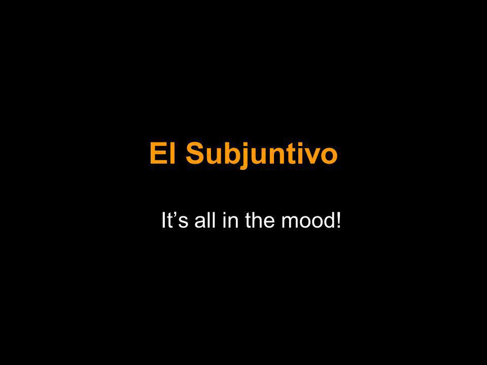 El Subjuntivo Its all in the mood!