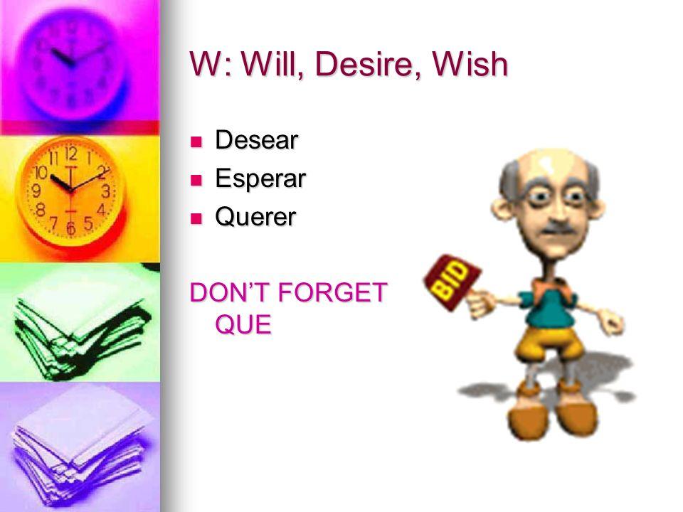 W: Will, Desire, Wish Desear Desear Esperar Esperar Querer Querer DONT FORGET QUE