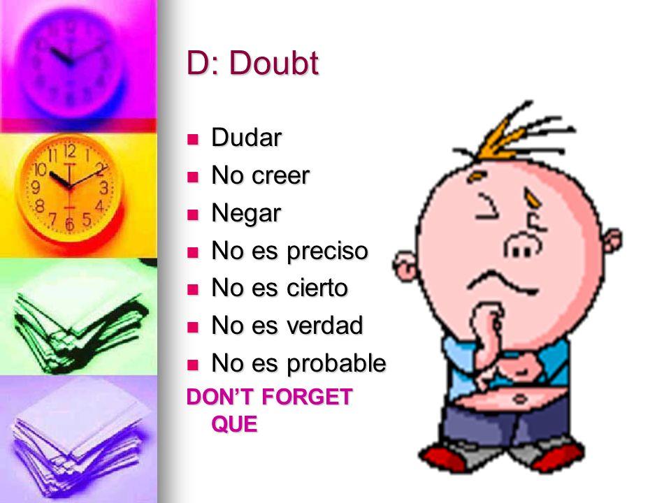 D: Doubt Dudar No creer Negar No es preciso No es cierto No es verdad No es probable DONT FORGET QUE